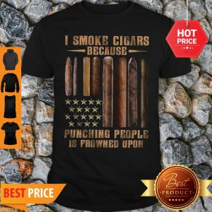 I Smoke Cigars Because Punching People Is Frowned Upon Shirt