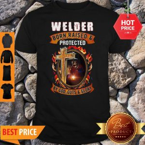 Welder Born Raised And Protected By God Guts And Glory Shirt