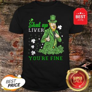 Official St Patrick's Day Man Says Shut Up Liver You're Fine Shirt