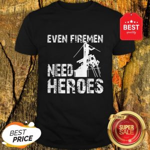 Power Lineman Funny Even Firemen Need Heroes Shirt