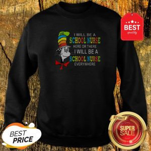 Dr. Seuss I Will Be A School Nurse Here Or There I Will Be A School Nurse Everywhere Sweatshirt