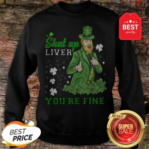 Official St Patrick's Day Man Says Shut Up Liver You're Fine Sweatshirt