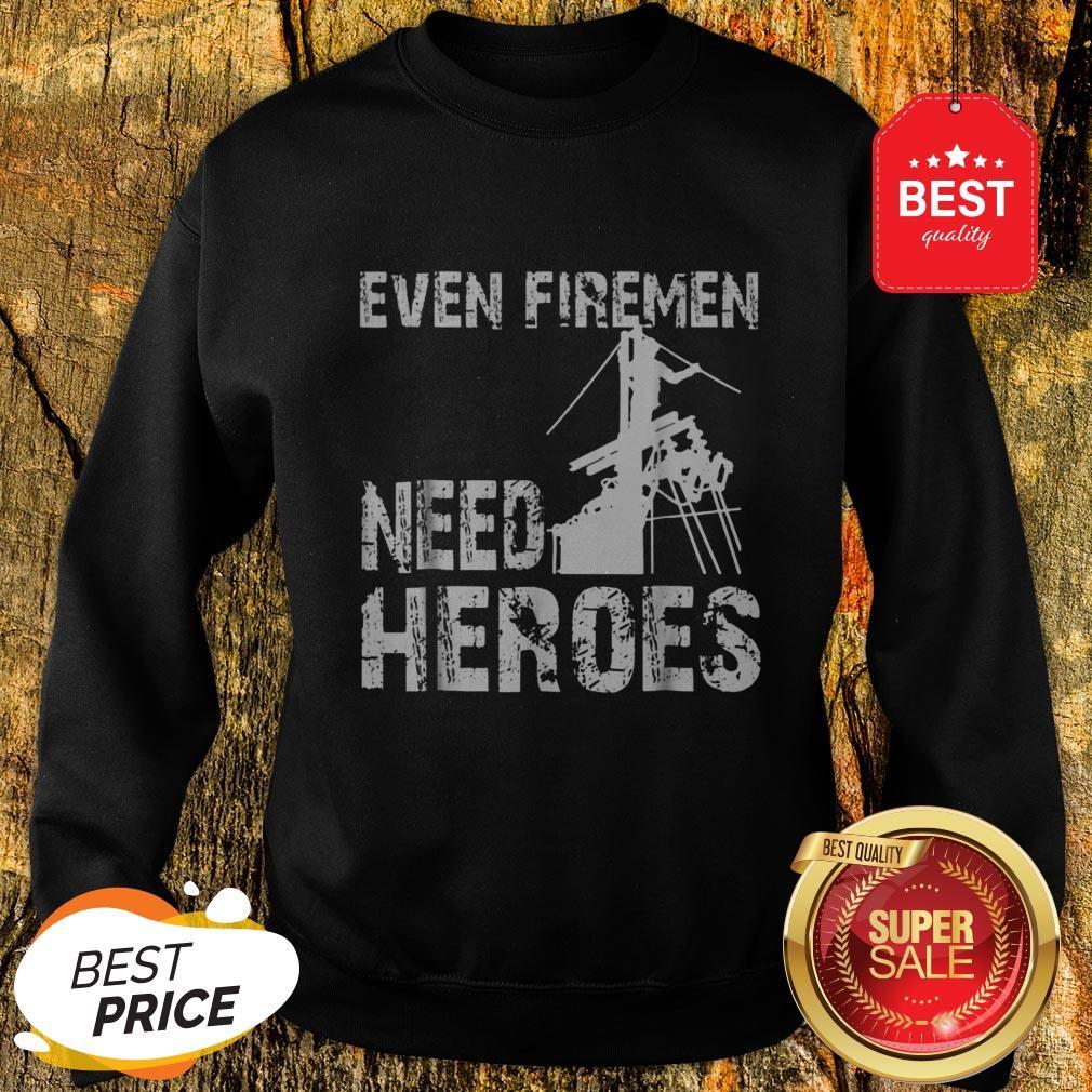 Power Lineman Funny Even Firemen Need Heroes Sweatshirt