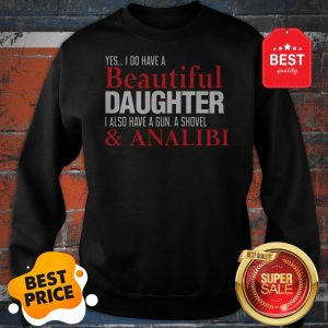 Yes I Do Have A Beautiful Daughter I Also Have A Gun A Shovel Sweatshirt