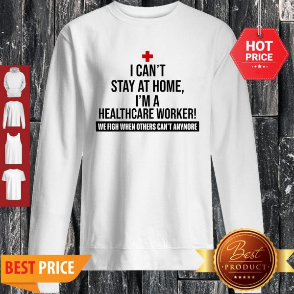 I Can't Stay At Home I'm A Healthcare Worker We Fight When Other Sweatshirt