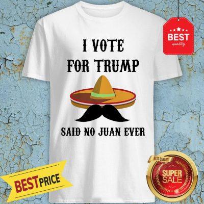Sombrero I Voted For TRUMP Said No Juan Ever Shirt