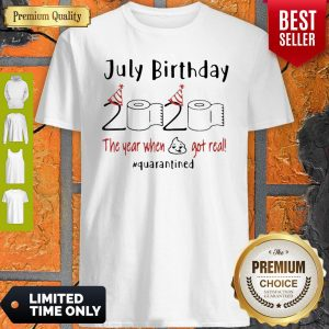 July Birthday 2020 The Year When Got Real #Quarantined Covid-19 Shirt