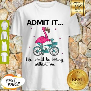 Flamingo Bike Admit It Life Would Be Boring Without Me Shirt