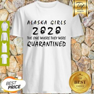 Alaska Girls 2020 The One Where They Were Quarantined COVID-19 Shirt