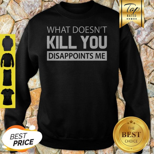 Official What Doesn't Kill You Disappoints Me Sweatshirt