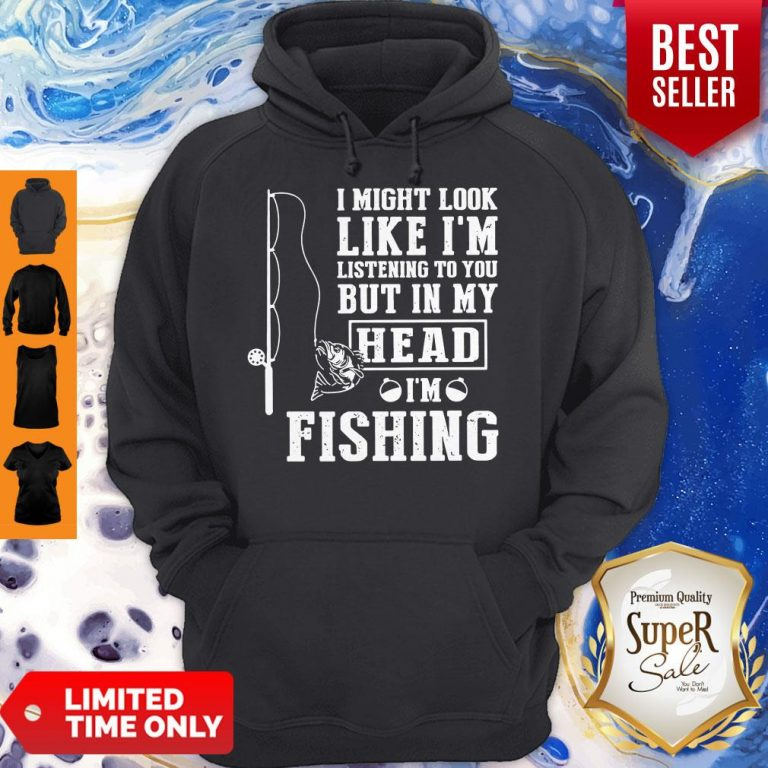 I Might Look Like I'm Listening To You But In My Head I Am Fishing Hoodie