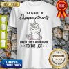 Unicorn Life Is Full Of Disappointments And I Just Added You To The List Shirt