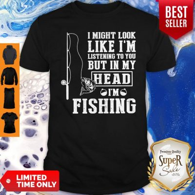 I Might Look Like I'm Listening To You But In My Head I Am Fishing Shirt