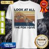 Premium Look At All The Fox I Give Vintage Shirt