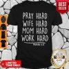 Pray Hard Wife Hard Mom Hard Work Hard Tee Shirt