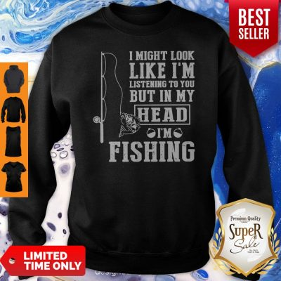 I Might Look Like I'm Listening To You But In My Head I Am Fishing Sweatshirt
