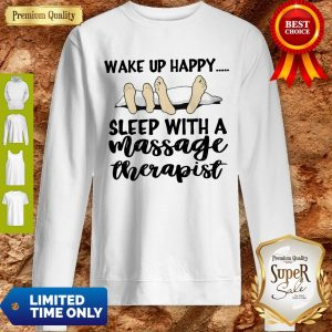 Official Sleep With A Massage Therapist Wake Up Happy Sweatshirt