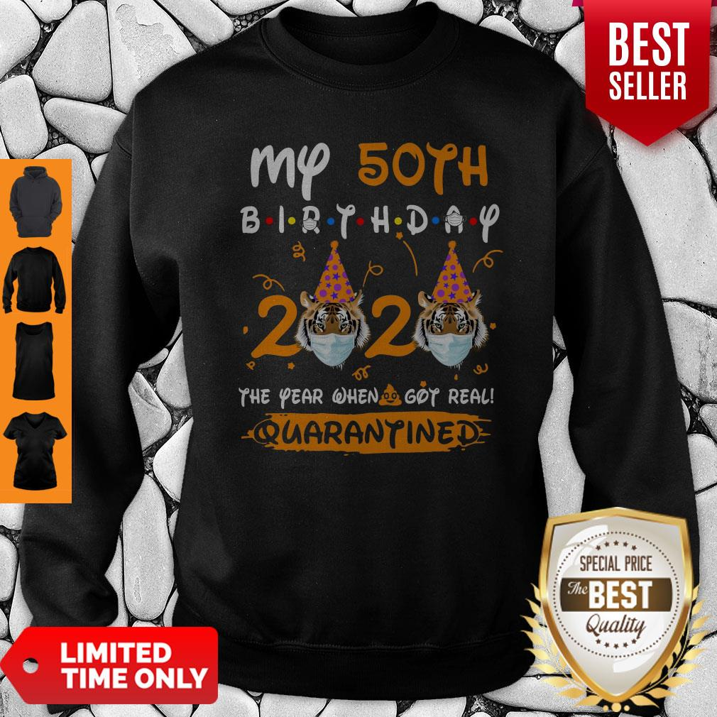 My 50th Birthday 2020 The Year When Sh#t Got Real Quarantined Tiger King Funny Joe Exotic Birthday Tee Sweatshirt