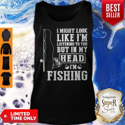 I Might Look Like I'm Listening To You But In My Head I Am Fishing Tank Top