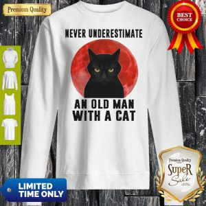 Never Underestimate An Old Man With A Cat Sweatshirt
