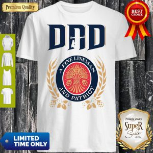 Premium Dad A Fine Lineman And Patriot Miller Lite Shirt