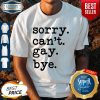 Premium Sorry Can't Gay Bye Shirt