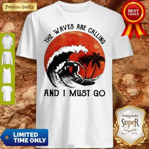 Pretty The Waves Are Calling And I Must Go Shirt