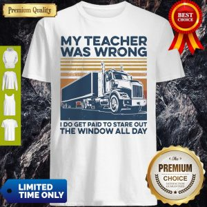 My Teacher Was Wrong I Do Get Paid To Stare Out The Window All Day Shirt