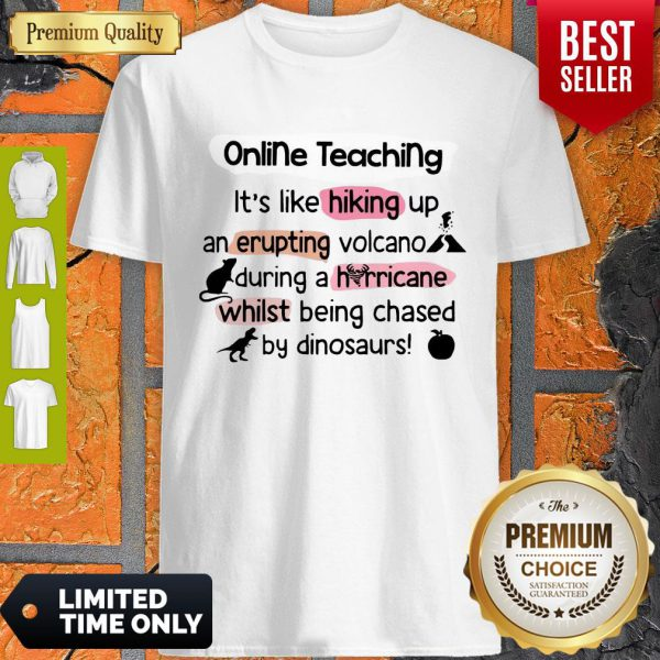 Online Teaching It's Like Hooking Up An Erupting Volcano During Hurricane While Being Chased By Dinosaurs Shirt