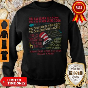 You Can Learn In A Room You Can Learn Using Zoom Know That Your Teacher Really Cares ShirtYou Can Learn In A Room You Can Learn Using Zoom Know That Your Teacher Really Cares Sweatshirt