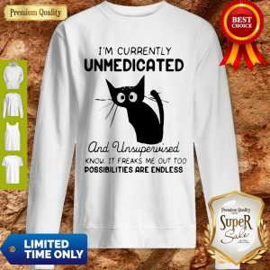 I'm Currently Unmedicated And Unsupervised I Know It Freaks Me Out Too Possibilites Are Endless Sweatshirt