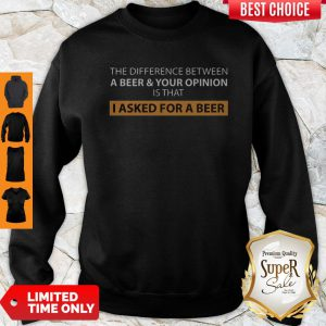 The Difference Between A Beer And Your Opinion Is That I Asked For A Beer Sweatshirt