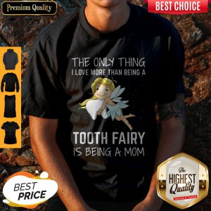 The Only Thing I Love More Than Being A Tooth Fairy Is Being A Mom Shirt
