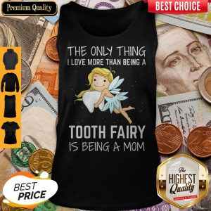 The Only Thing I Love More Than Being A Tooth Fairy Is Being A Mom Tank Top