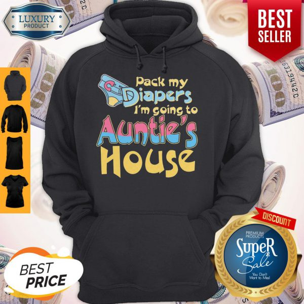 Top Pack My Diapers Im Going To Aunties House Hoodie