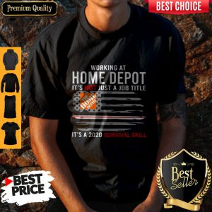 Working At Home Depot It's Not Just A Job Title Is A 2020 Survival Skill Shirt