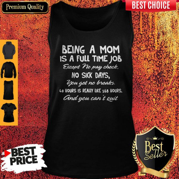 Being A Mom Is A Full Time Job Except No Pay Check No Sick Day You Get No Breaks Tank Top
