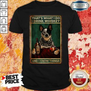 Cattle Dog That's What I Do I Drink Whiskey And I Know Things Shirt