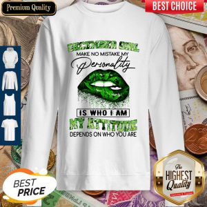 December Girl Lips Weed Make No Mistake My Personality Is Who I Am My Attitude Sweatshirt