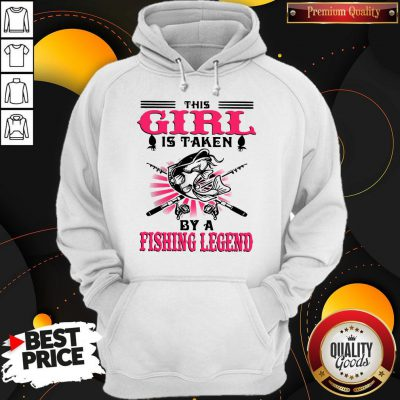 Funny This Girl Is Taken By A Fishing Legend Hoodie