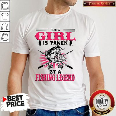 Funny This Girl Is Taken By A Fishing Legend Shirt