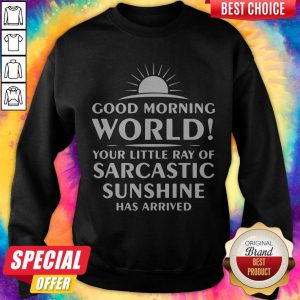 Good Morning World Your Little Ray Of Sarcastic Sunshine Has Arrived Sweatshirt