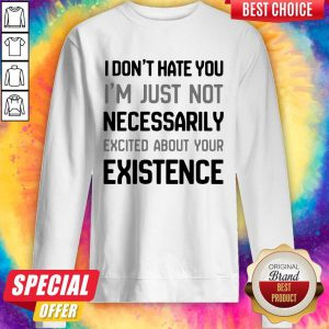 I Don't Hate You I'm Just Not Neced About Your Exience Sweatshirt