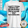 I Hate When People Say Act Like An Adult Have You Seen Adults Lately That's A Horrible Advice Shirt