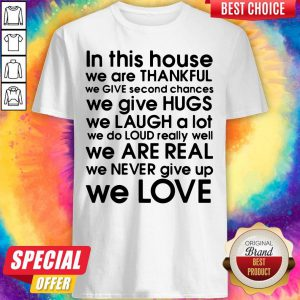 In This House We Are Thankful We Give Second Chances We Give Hugs We Love Shirt