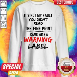 It's Not My Fault You Didn't Read The Fine Print I Came With A Warning Label Sweatshirt