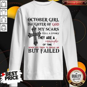 Jesus October Girl Daughter Of God My Scars Tell A Story They Are A Reminder Of Time Sweatshirt