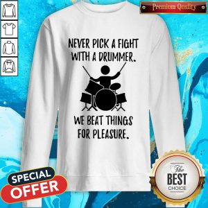 Never Pick A Fight With A Drummer We Beat Things For Pleasure Sweatshirt
