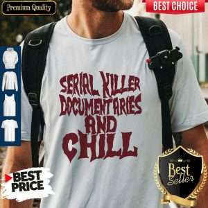 Nice Serial Killer Documentaries And Chill Vintage Shirt