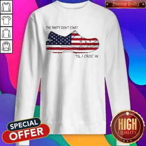Nice The Party Don't Start 'Til I Croc In American Flag Sweatshirt